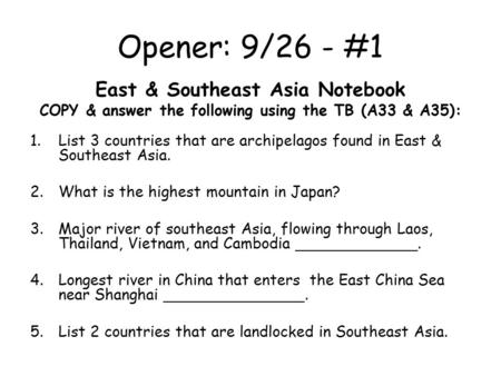 Opener: 9/26 - #1 East & Southeast Asia Notebook COPY & answer the following using the TB (A33 & A35): 1.List 3 countries that are archipelagos found in.