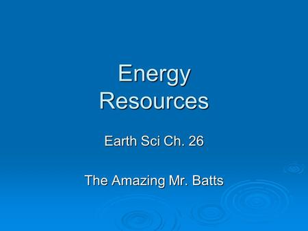 Energy Resources Earth Sci Ch. 26 The Amazing Mr. Batts.