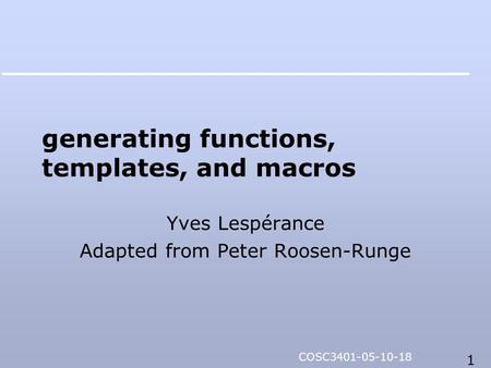 1 COSC3401-05-10-18 generating functions, templates, and macros Yves Lespérance Adapted from Peter Roosen-Runge.
