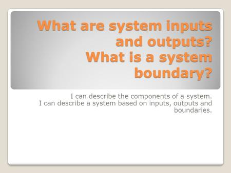 What are system inputs and outputs? What is a system boundary? I can describe the components of a system. I can describe a system based on inputs, outputs.
