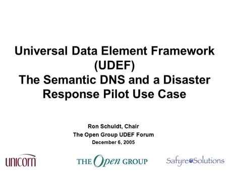 Universal Data Element Framework (UDEF) The Semantic DNS and a Disaster Response Pilot Use Case Ron Schuldt, Chair The Open Group UDEF Forum December 6,