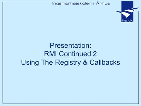 Presentation: RMI Continued 2 Using The Registry & Callbacks.