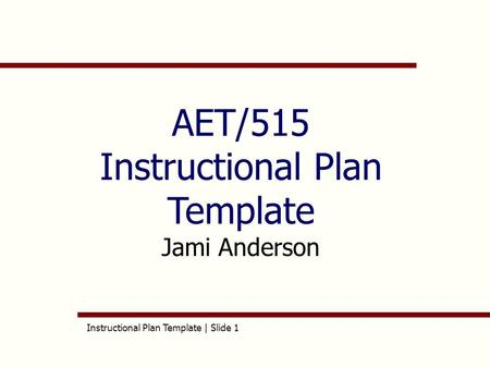Instructional Plan Template | Slide 1 AET/515 Instructional Plan Template Jami Anderson.