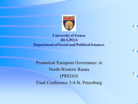 University of Genoa DI.S.PO.S Department of Social and Political Sciences Promotion European Governance in North-Western Russia (PREGO) Final Conference.