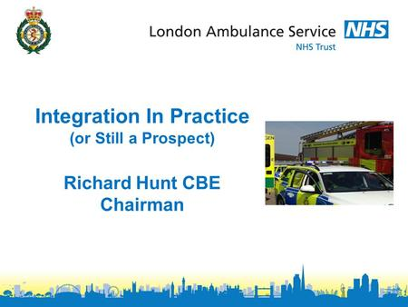 Integration In Practice (or Still a Prospect) Richard Hunt CBE Chairman.