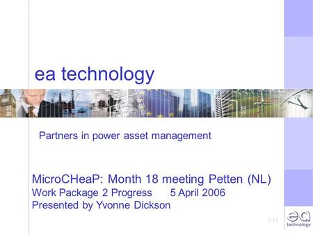 1/14 ea technology MicroCHeaP: Month 18 meeting Petten (NL) Work Package 2 Progress 5 April 2006 Presented by Yvonne Dickson Partners in power asset management.
