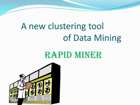 A new clustering tool of Data Mining RAPID MINER.