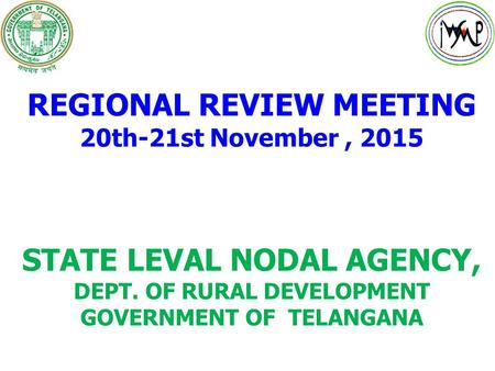 REGIONAL REVIEW MEETING 20th-21st November, 2015 STATE LEVAL NODAL AGENCY, DEPT. OF RURAL DEVELOPMENT GOVERNMENT OF TELANGANA.