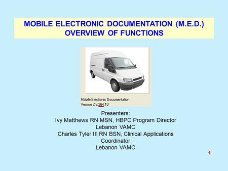 MOBILE ELECTRONIC DOCUMENTATION (M.E.D.) OVERVIEW OF FUNCTIONS Presenters: Ivy Matthews RN MSN, HBPC Program Director Lebanon VAMC Charles Tyler III RN.