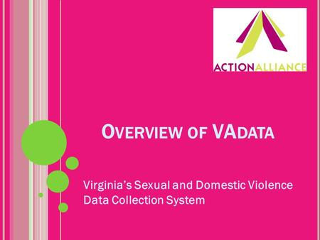 O VERVIEW OF VA DATA Virginia's Sexual and Domestic Violence Data Collection System.