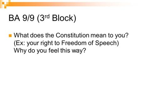 BA 9/9 (3 rd Block) What does the Constitution mean to you? (Ex: your right to Freedom of Speech) Why do you feel this way?