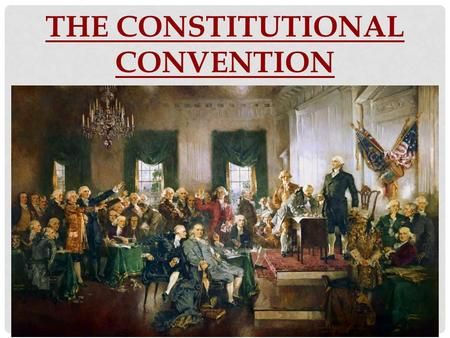 THE CONSTITUTIONAL CONVENTION. DO NOW Think of a time that you had to compromise with someone and come to some sort of agreement. What did you have to.