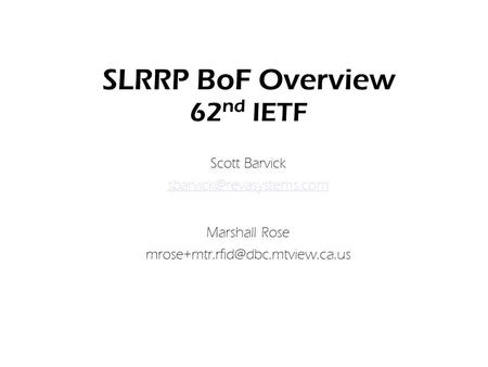 SLRRP BoF Overview 62 nd IETF Scott Barvick Marshall Rose