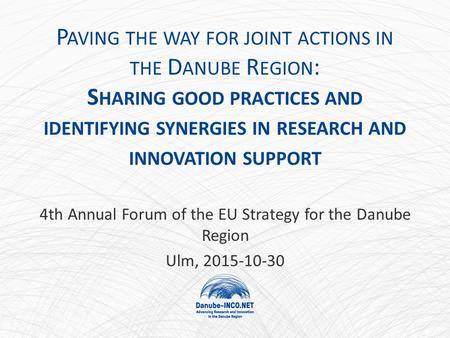 P AVING THE WAY FOR JOINT ACTIONS IN THE D ANUBE R EGION : S HARING GOOD PRACTICES AND IDENTIFYING SYNERGIES IN RESEARCH AND INNOVATION SUPPORT 4th Annual.