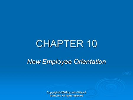 Copyright © 2008 by John Wiley & Sons, Inc. All rights reserved CHAPTER 10 New Employee Orientation.