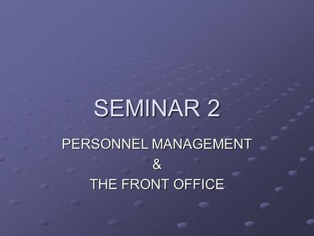 SEMINAR 2 PERSONNEL MANAGEMENT & THE FRONT OFFICE.