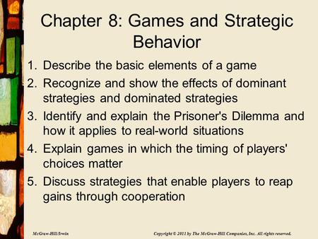 McGraw-Hill/Irwin Copyright © 2011 by The McGraw-Hill Companies, Inc. All rights reserved. Chapter 8: Games and Strategic Behavior 1.Describe the basic.