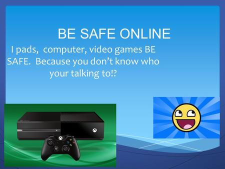 BE SAFE ONLINE I pads, computer, video games BE SAFE. Because you don't know who your talking to!?