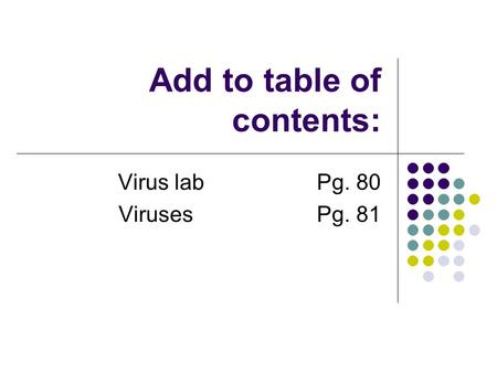 Add to table of contents: Virus labPg. 80 Viruses Pg. 81.