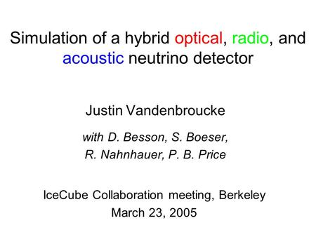 Simulation of a hybrid optical, radio, and acoustic neutrino detector Justin Vandenbroucke with D. Besson, S. Boeser, R. Nahnhauer, P. B. Price IceCube.