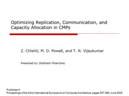 Optimizing Replication, Communication, and Capacity Allocation in CMPs Z. Chishti, M. D. Powell, and T. N. Vijaykumar Presented by: Siddhesh Mhambrey Published.