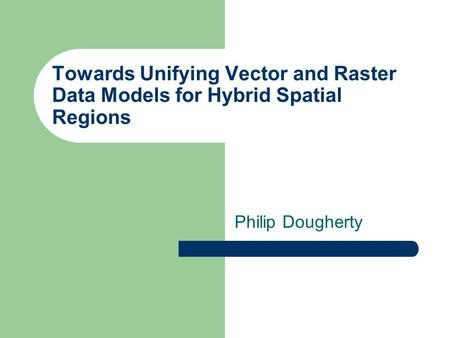 Towards Unifying Vector and Raster Data Models for Hybrid Spatial Regions Philip Dougherty.