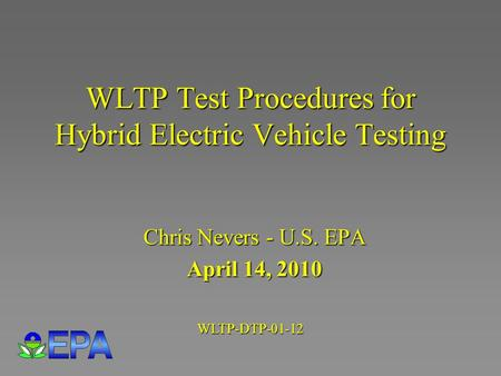 WLTP Test Procedures for Hybrid Electric Vehicle Testing Chris Nevers - U.S. EPA April 14, 2010 WLTP-DTP-01-12.