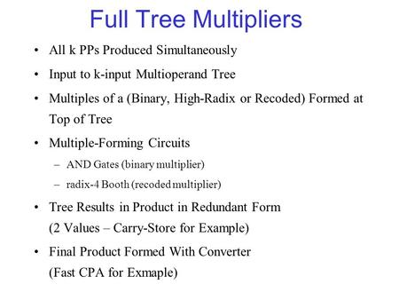Full Tree Multipliers All k PPs Produced Simultaneously Input to k-input Multioperand Tree Multiples of a (Binary, High-Radix or Recoded) Formed at Top.