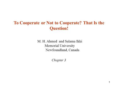 1 M. H. Ahmed and Salama Ikki Memorial University Newfoundland, Canada Chapter 3 To Cooperate or Not to Cooperate? That Is the Question!