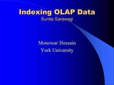 Indexing OLAP Data Sunita Sarawagi Monowar Hossain York University.