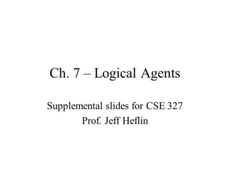 Ch. 7 – Logical Agents Supplemental slides for CSE 327 Prof. Jeff Heflin.