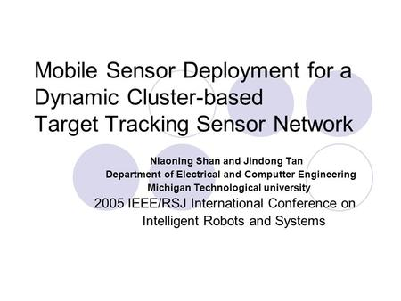 Mobile Sensor Deployment for a Dynamic Cluster-based Target Tracking Sensor Network Niaoning Shan and Jindong Tan Department of Electrical and Computter.