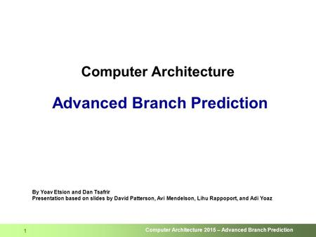Computer Architecture 2015 – Advanced Branch Prediction 1 Computer Architecture Advanced Branch Prediction By Yoav Etsion and Dan Tsafrir Presentation.