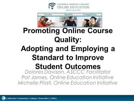 Promoting Online Course Quality: Adopting and Employing a Standard to Improve Student Outcomes Dolores Davison, ASCCC Facilitator Pat James, Online Education.