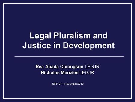 Legal Pluralism and Justice in Development Rea Abada Chiongson LEGJR Nicholas Menzies LEGJR JSR 101 – November 2010.
