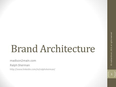 Brand Architecture madison2main.com Ralph Sherman  © madison2main, 2013, all rights reserved 1.