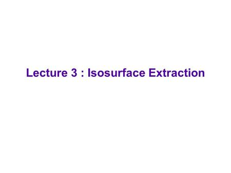 Lecture 3 : Isosurface Extraction. Isosurface Definition  Isosurface (i.e. Level Set ) :  Constant density surface from a 3D array of data  C(w) =