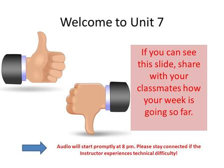 Welcome to Unit 7 If you can see this slide, share with your classmates how your week is going so far. Audio will start promptly at 8 pm. Please stay connected.