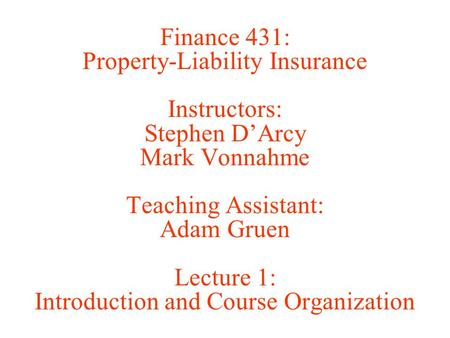 Finance 431: Property-Liability Insurance Instructors: Stephen D'Arcy Mark Vonnahme Teaching Assistant: Adam Gruen Lecture 1: Introduction and Course Organization.