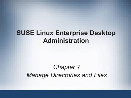 SUSE Linux Enterprise Desktop Administration Chapter 7 Manage Directories and Files.