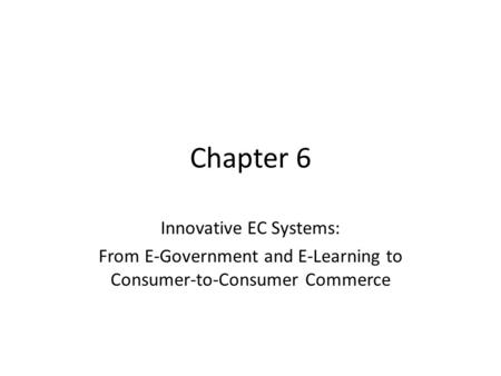 Chapter 6 Innovative EC Systems: From E-Government and E-Learning to Consumer-to-Consumer Commerce.