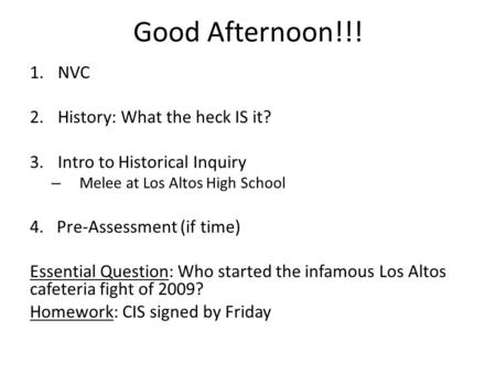 Good Afternoon!!! 1.NVC 2.History: What the heck IS it? 3.Intro to Historical Inquiry – Melee at Los Altos High School 4. Pre-Assessment (if time) Essential.