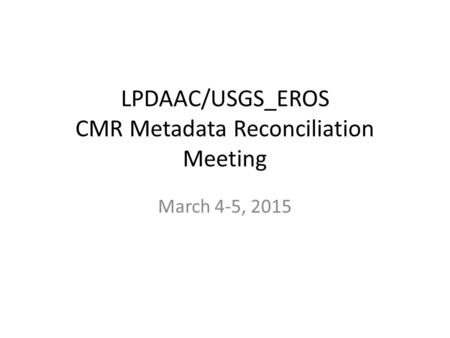 LPDAAC/USGS_EROS CMR Metadata Reconciliation Meeting March 4-5, 2015.