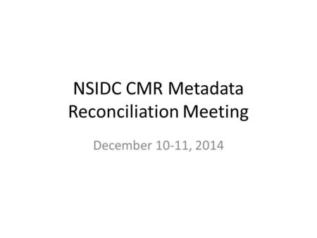 NSIDC CMR Metadata Reconciliation Meeting December 10-11, 2014.