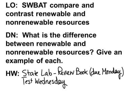 LO: SWBAT compare and contrast renewable and nonrenewable resources DN: What is the difference between renewable and nonrenewable resources? Give an example.