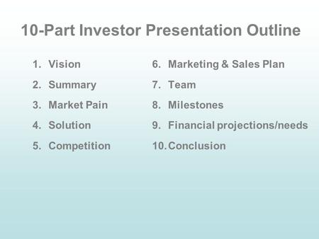 10-Part Investor Presentation Outline 1.Vision 2.Summary 3.Market Pain 4.Solution 5.Competition 6.Marketing & Sales Plan 7.Team 8.Milestones 9.Financial.