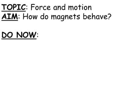 TOPIC: Force and motion AIM: How do magnets behave? DO NOW: