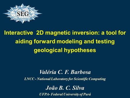 Interactive 2D magnetic inversion: a tool for aiding forward modeling and testing geological hypotheses Valéria C. F. Barbosa LNCC - National Laboratory.