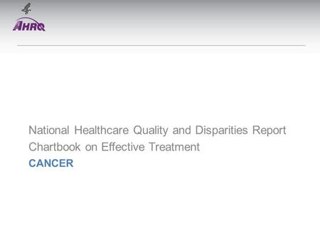 CANCER National Healthcare Quality and Disparities Report Chartbook on Effective Treatment.