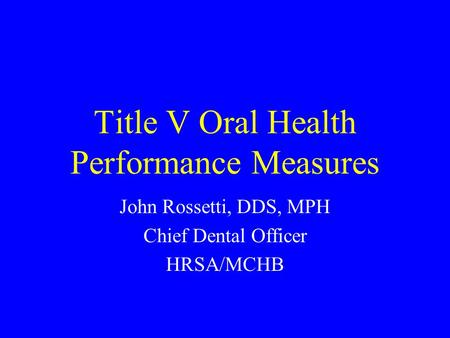 Title V Oral Health Performance Measures John Rossetti, DDS, MPH Chief Dental Officer HRSA/MCHB.